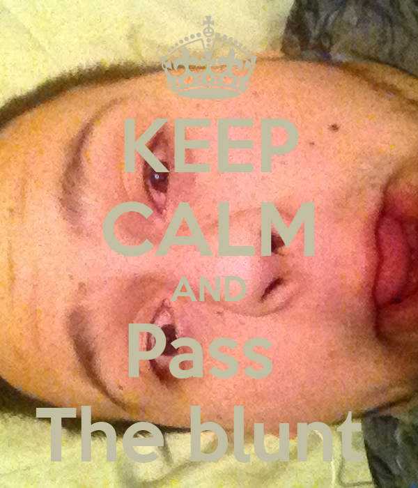 KEEP CALM AND Pass The blunt - KEEP CALM AND CARRY ON ...