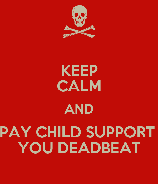 KEEP CALM AND PAY CHILD SUPPORT YOU DEADBEAT