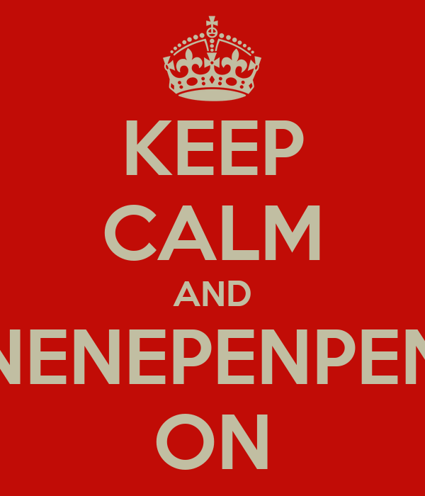 KEEP CALM AND PENPENEPNENEPENPENPENEPNEP ON
