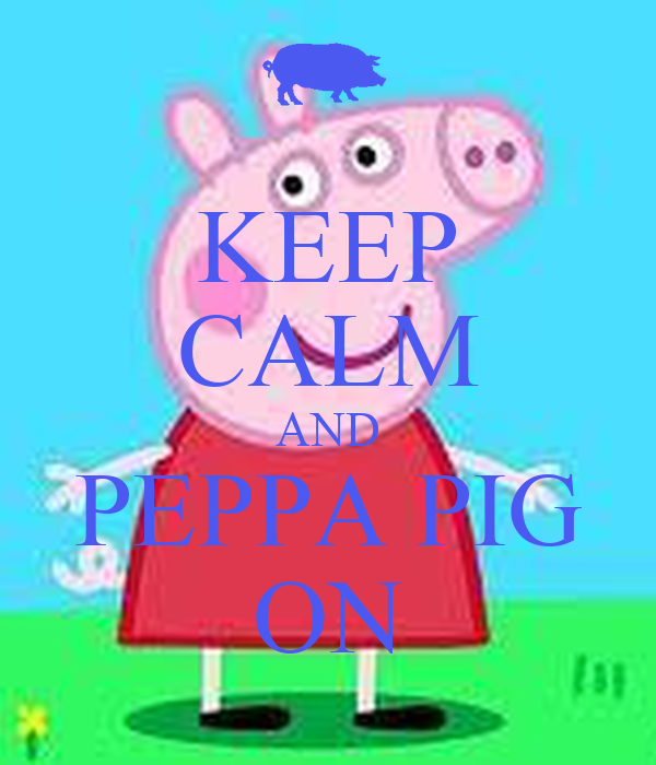 KEEP CALM AND PEPPA PIG ON - KEEP CALM AND CARRY ON Image ...