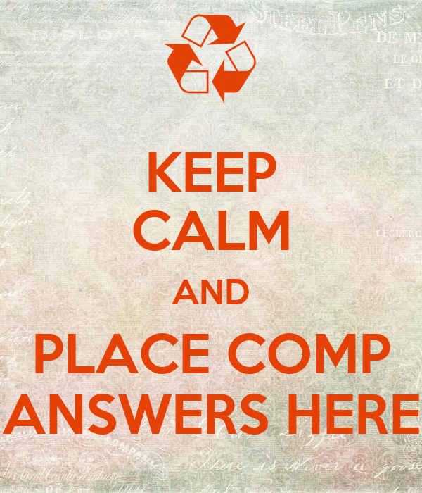 KEEP CALM AND PLACE COMP ANSWERS HERE - KEEP CALM AND ...