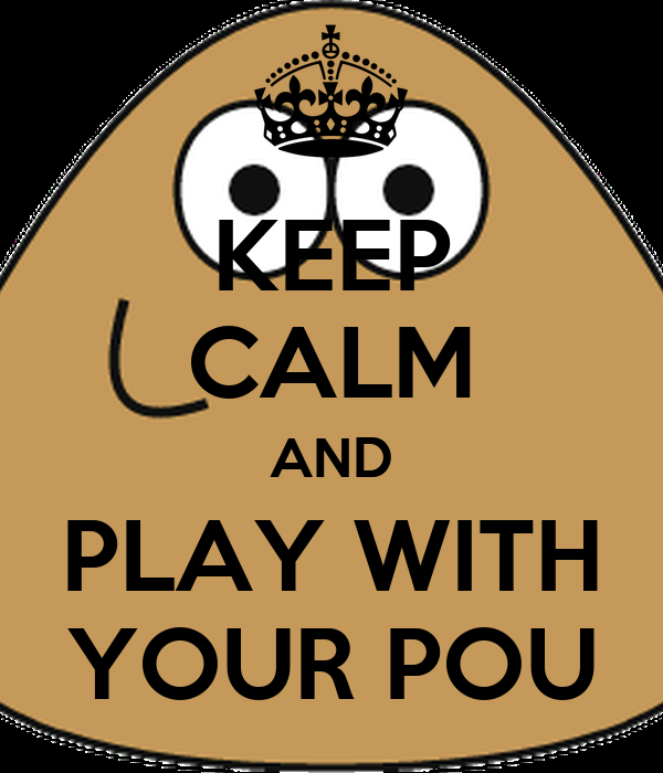 KEEP CALM AND PLAY WITH YOUR POU