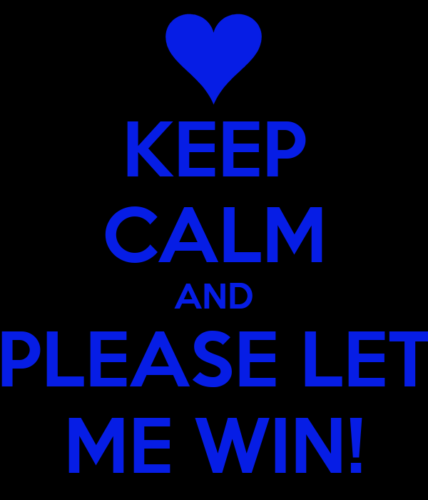 KEEP CALM AND PLEASE LET ME WIN!