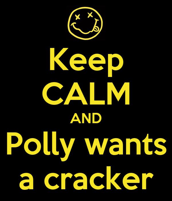Keep CALM AND Polly wants a cracker - KEEP CALM AND CARRY ...