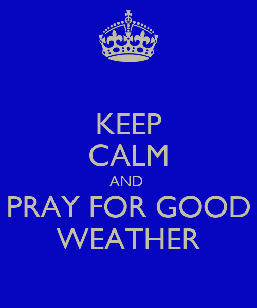 http://sd.keepcalm-o-matic.co.uk/i/keep-calm-and-pray-for-good-weather.png