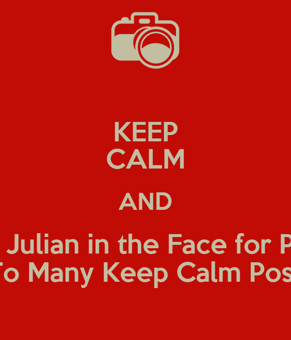 Keep Calm And Punch Julian In The Face For Posting To Many