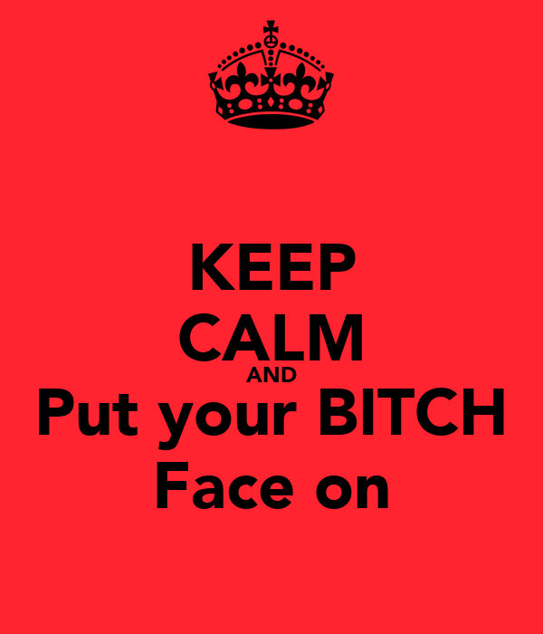KEEP CALM AND Put your BITCH Face on