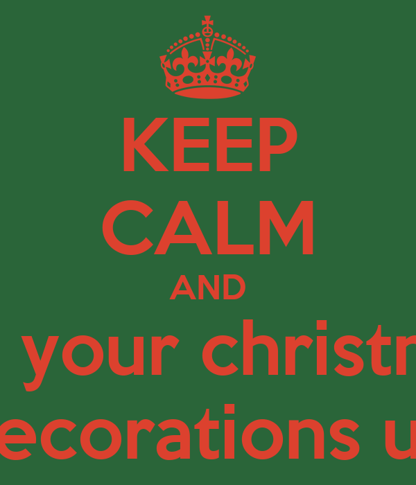 Keep Calm And Put Your Christmas Decorations Up Keep