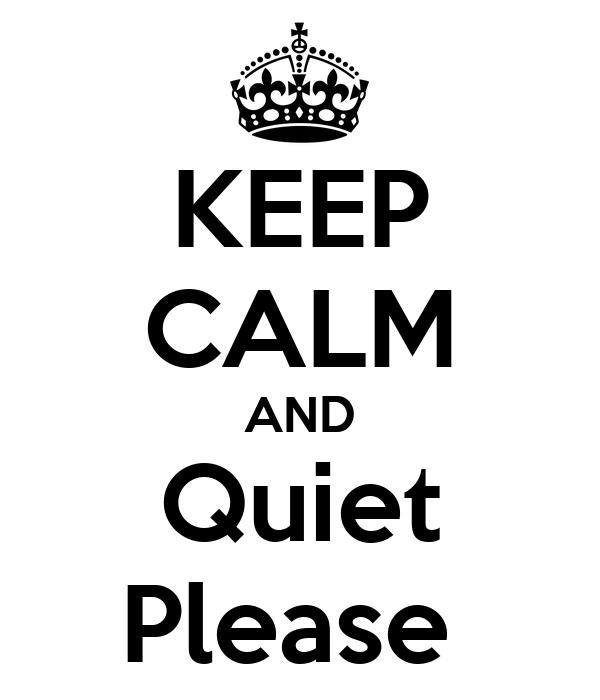 KEEP CALM AND Quiet PleaseQuiet Please