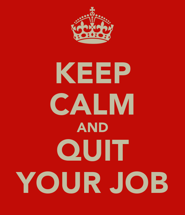 http://sd.keepcalm-o-matic.co.uk/i/keep-calm-and-quit-your-job-2.png