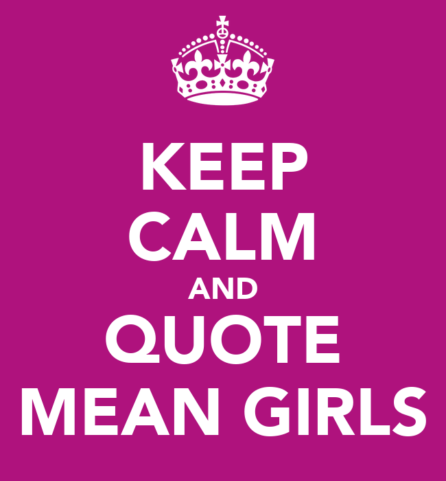 Calm Quotes: KEEP CALM AND QUOTE MEAN GIRLS Poster
