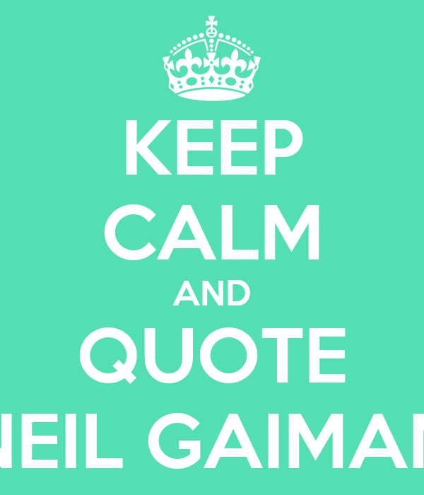 Neil Gaiman New Year Quotes: KEEP CALM AND QUOTE NEIL GAIMAN
