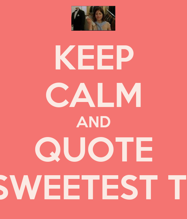 KEEP CALM AND QUOTE THE SWEETEST THING - KEEP CALM AND ...