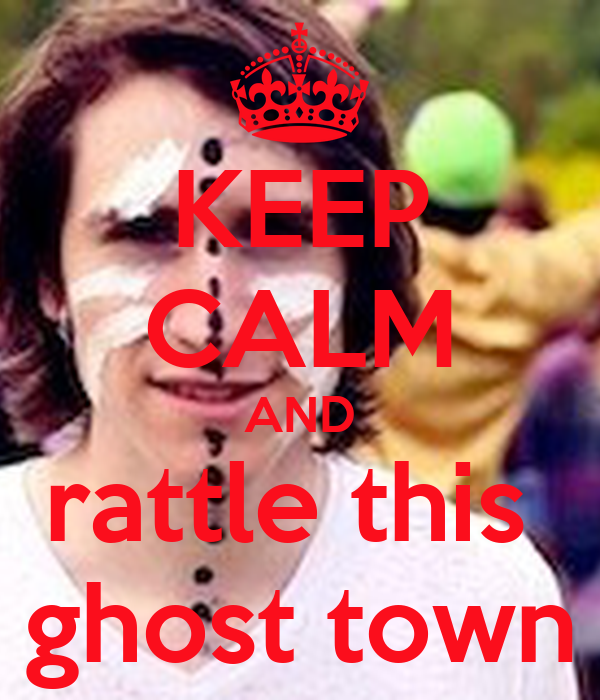 KEEP CALM AND rattle this ghost town