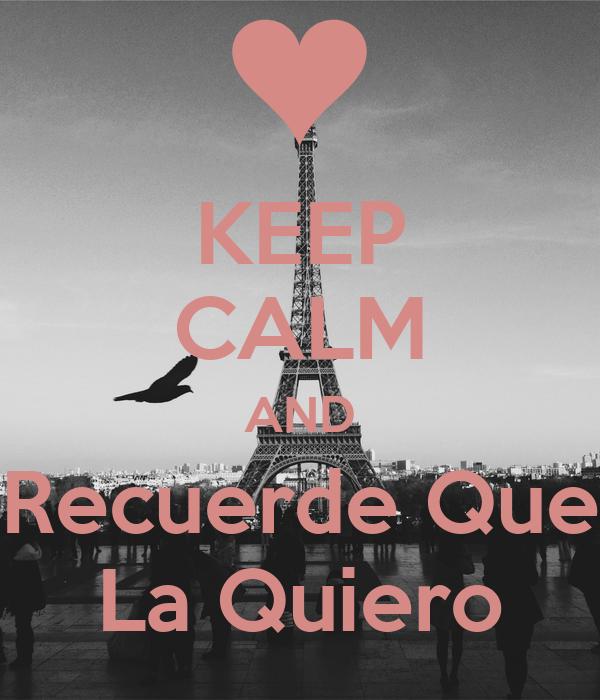 KEEP CALM AND Recuerde Que La Quiero - KEEP CALM AND CARRY ...