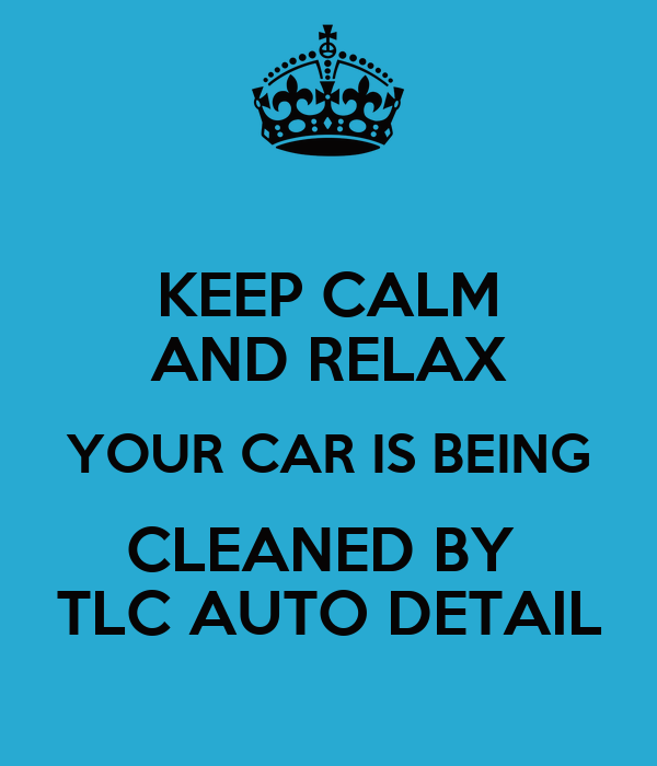 Keep Calm And Relax Your Car Is Being Cleaned By Tlc Auto