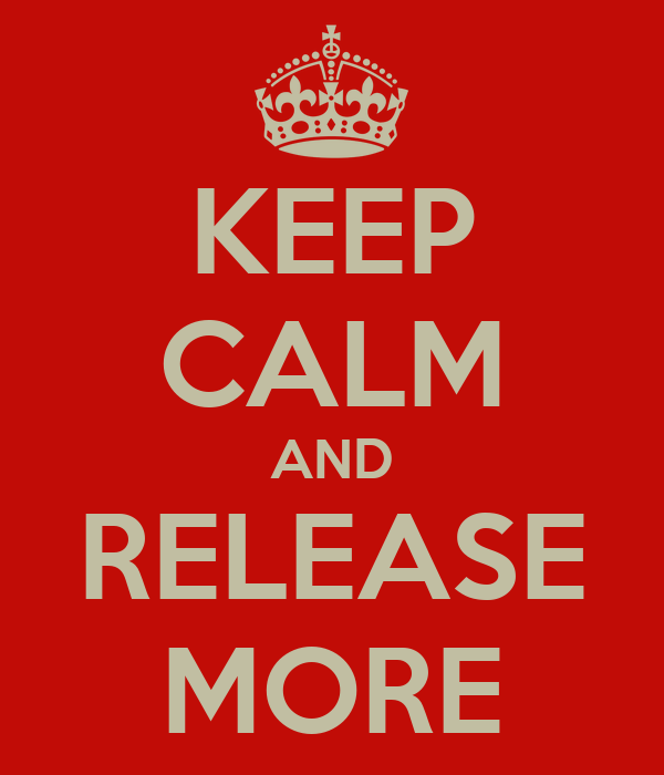KEEP CALM AND RELEASE MORE
