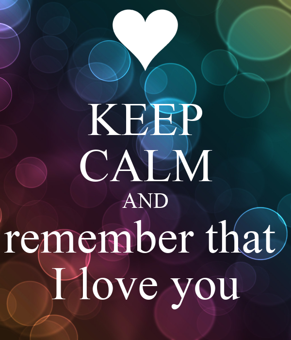 KEEP CALM AND remember that  I love you