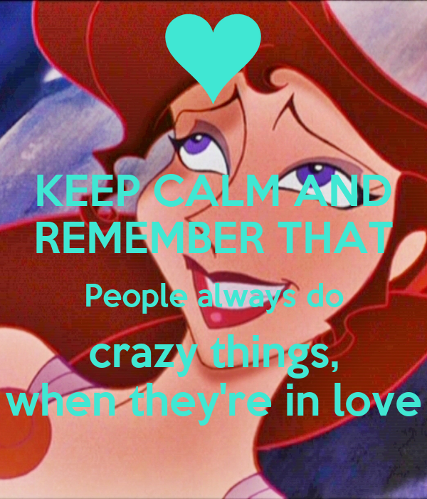 And remember that people always do crazy things when they re in love