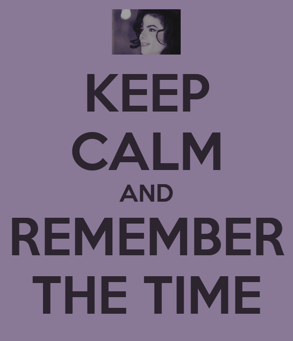 KEEP CALM AND REMEMBER THE TIME