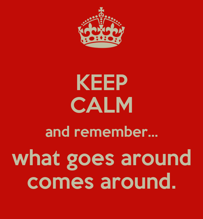 KEEP CALM and remember... what goes around comes around ...