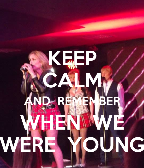 When We Were Young: KEEP CALM AND REMEMBER WHEN WE WERE YOUNG