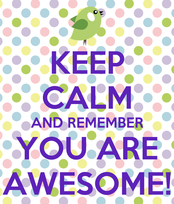 Keep Calm And Remember You Are Awesome Keep Calm And