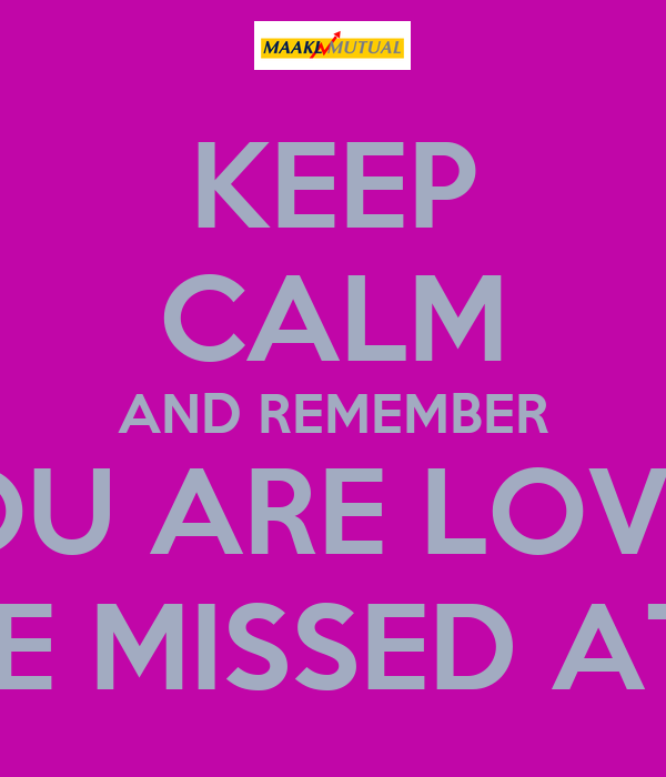 Keep Calm And Remember You Are Loved Will Be Missed At Maakl