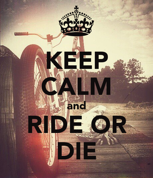 KEEP CALM and RIDE OR DIE - KEEP CALM AND CARRY ON Image ...