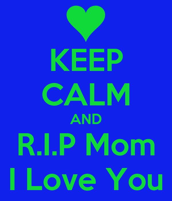 KEEP CALM AND R.I.P Mom I Love You