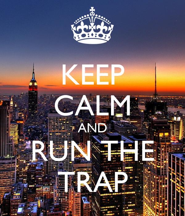 KEEP CALM AND RUN THE TRAP Poster   Abhi   Keep Calm-o-Matic  KEEP CALM AND R...