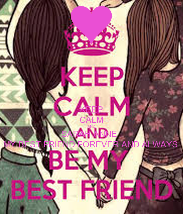 KEEP CALM AND SARAH ANNE MY BEST FRIEND FOREVER ALWAYS