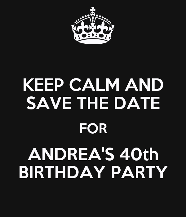 Keep Calm And Save The Date For Andrea S 40th Birthday Party