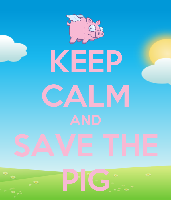 KEEP CALM AND SAVE THE PIG - KEEP CALM AND CARRY ON Image ...