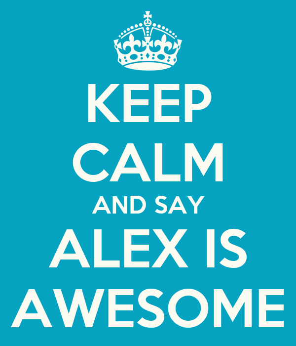 KEEP CALM AND SAY ALEX IS AWESOME Poster | MICHELLE | Keep