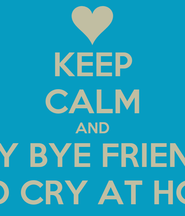 KEEP CALM AND SAY BYE ...