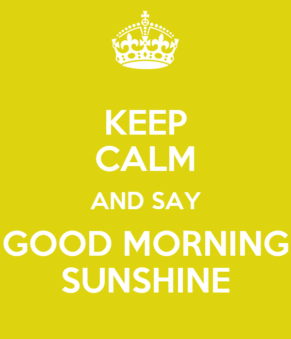 Good Morning Sunshine Shirt : Keep calm and say good morning sunshine poster dana