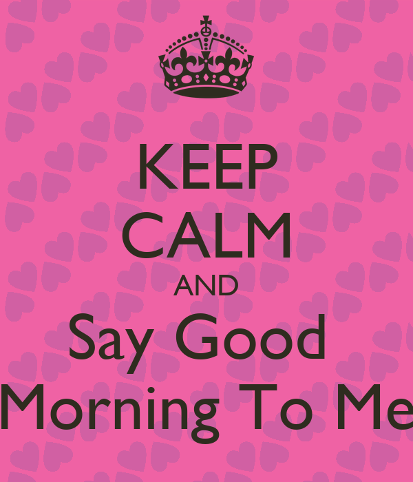 KEEP CALM AND Say Good Morning To Me Poster | Daijia ...