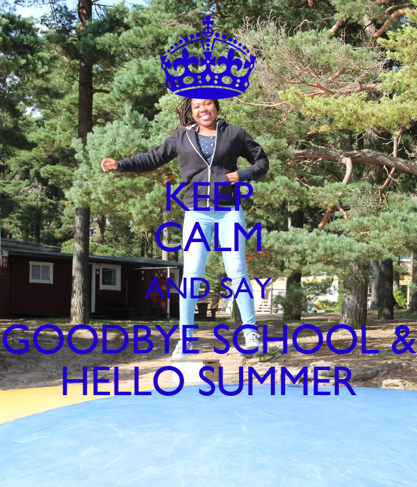 KEEP CALM AND SAY GOODBYE SCHOOL & HELLO SUMMER - KEEP CALM AND CARRY ON ...