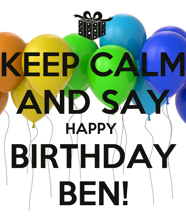 KEEP CALM AND SAY HAPPY BIRTHDAY BEN! - KEEP CALM AND CARRY ON Image ...: keepcalm-o-matic.co.uk/p/keep-calm-and-say-happy-birthday-ben-5