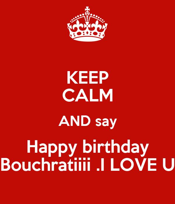 KEEP CALM AND Say Happy Birthday Bouchratiiii .I LOVE U