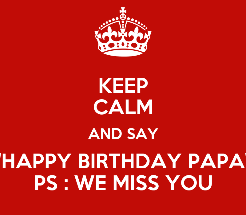 """KEEP CALM AND SAY """"HAPPY BIRTHDAY PAPA"""" PS : WE MISS YOU"""