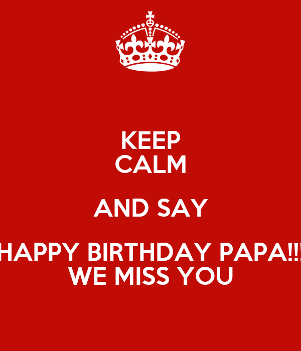 KEEP CALM AND SAY HAPPY BIRTHDAY PAPA!!! WE MISS YOU