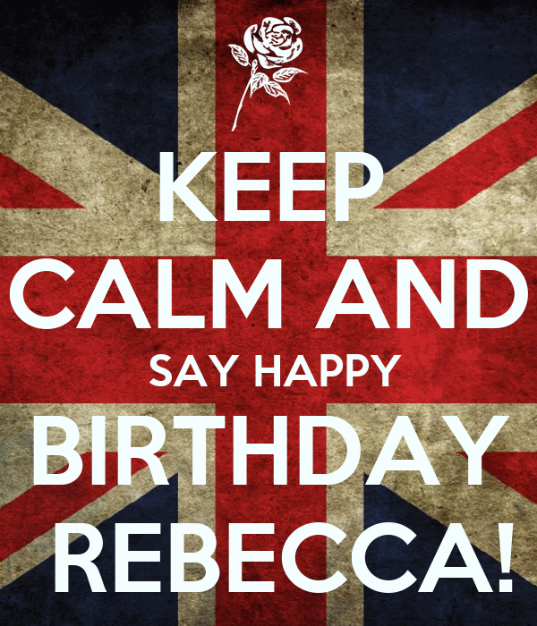 KEEP CALM AND SAY HAPPY BIRTHDAY REBECCA! Poster