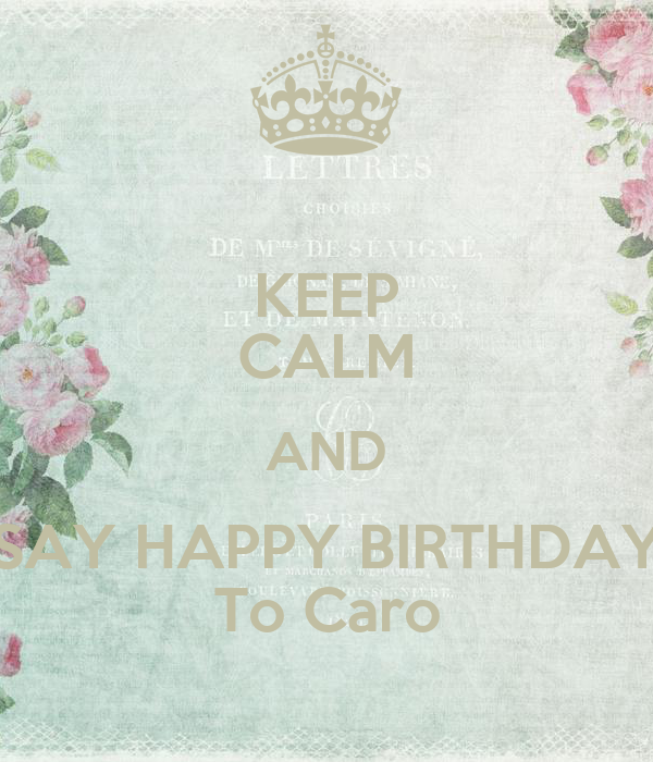 keep calm and say happy birthday to caro keep calm and carry on image generator. Black Bedroom Furniture Sets. Home Design Ideas
