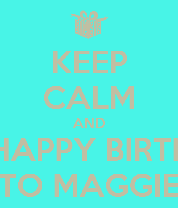 KEEP CALM AND SAY HAPPY BIRTHDAY TO MAGGIE Poster | Bianca ...
