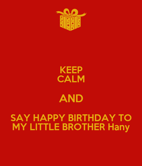 KEEP CALM AND SAY HAPPY BIRTHDAY TO MY LITTLE BROTHER Hany