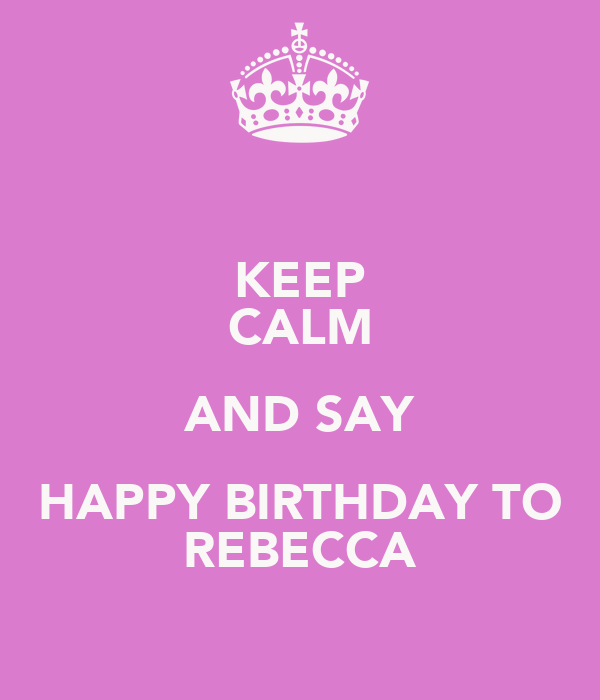 KEEP CALM AND SAY HAPPY BIRTHDAY TO REBECCA