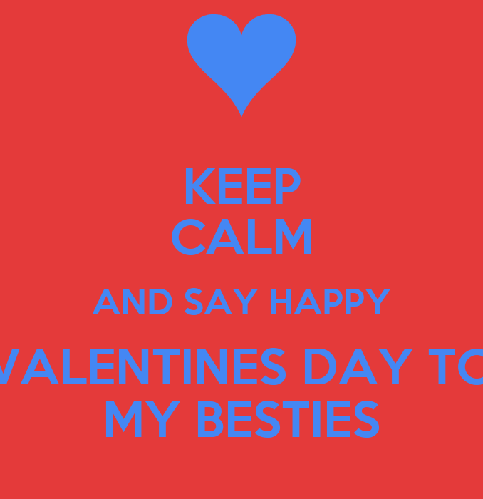 KEEP CALM AND SAY HAPPY VALENTINES DAY TO MY BESTIES Poster | Viyonce |  Keep Calm O Matic