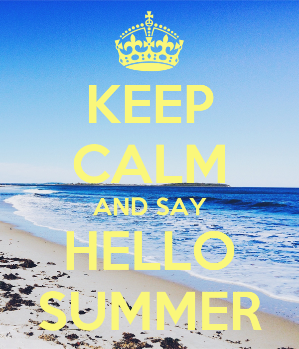 KEEP CALM AND SAY HELLO SUMMER
